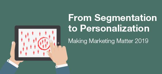 From Segmentation to Personalization – Making Marketing Matter 2019