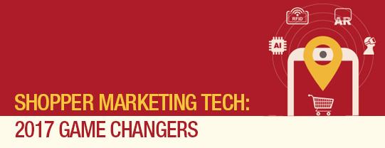Shopper Marketing Tech: 2017 Game Changers